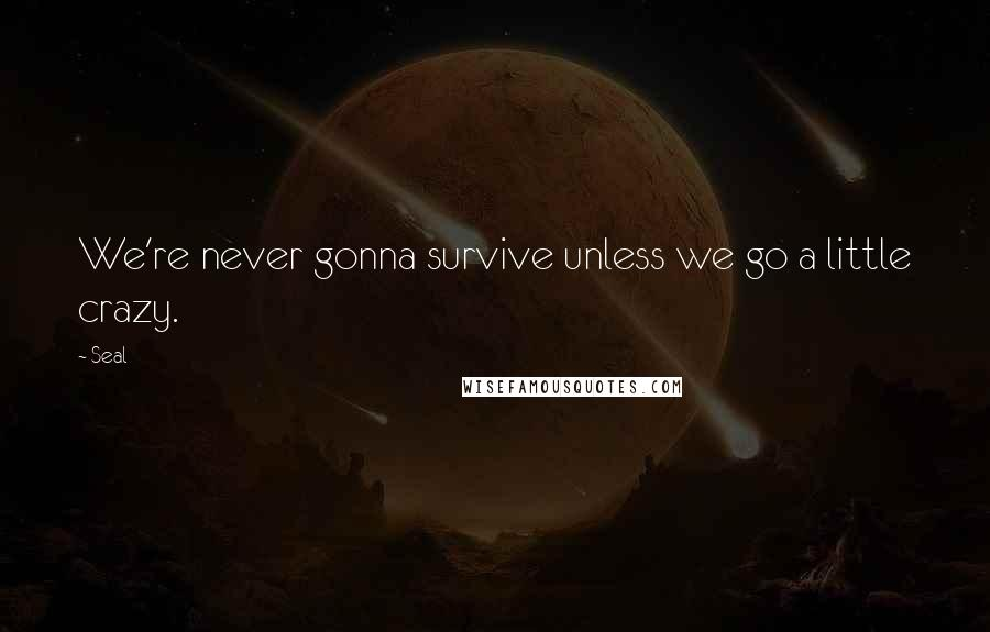 Seal quotes: We're never gonna survive unless we go a little crazy.