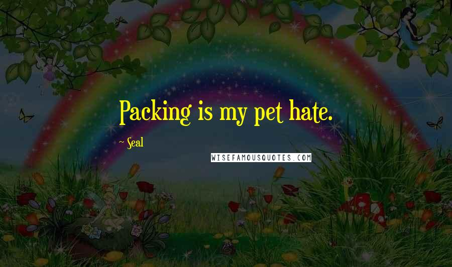 Seal quotes: Packing is my pet hate.