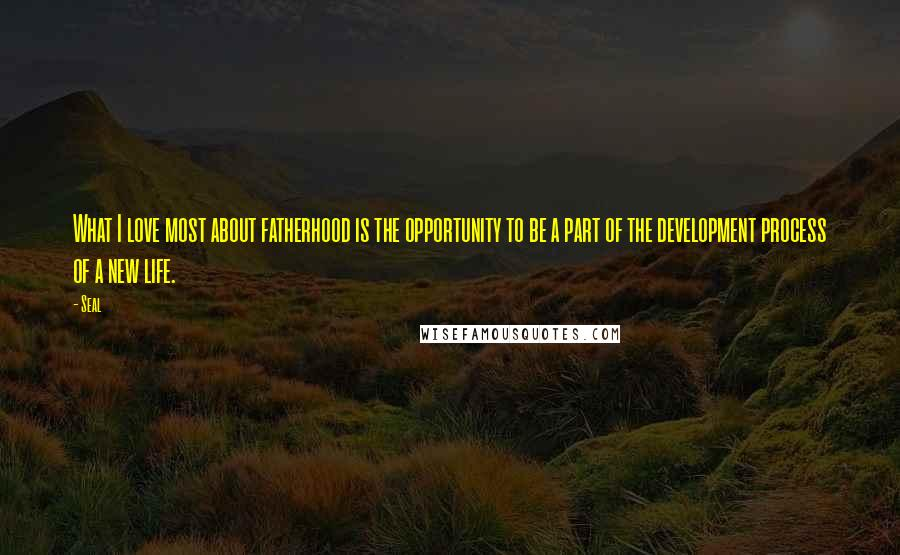 Seal quotes: What I love most about fatherhood is the opportunity to be a part of the development process of a new life.