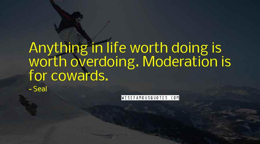 Seal quotes: Anything in life worth doing is worth overdoing. Moderation is for cowards.