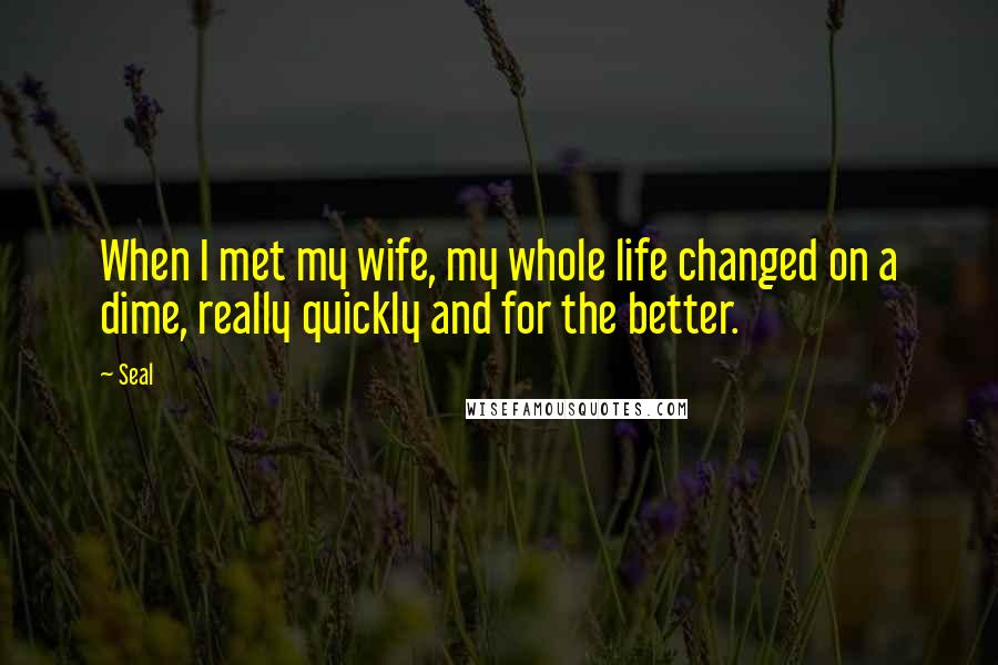 Seal quotes: When I met my wife, my whole life changed on a dime, really quickly and for the better.
