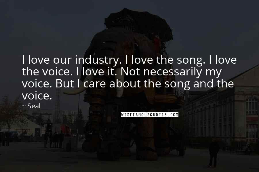 Seal quotes: I love our industry. I love the song. I love the voice. I love it. Not necessarily my voice. But I care about the song and the voice.