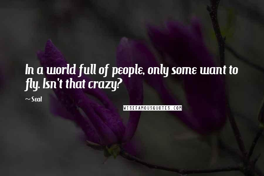 Seal quotes: In a world full of people, only some want to fly. Isn't that crazy?