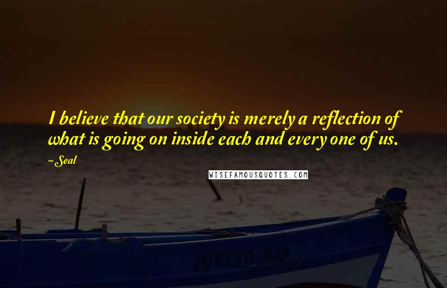Seal quotes: I believe that our society is merely a reflection of what is going on inside each and every one of us.