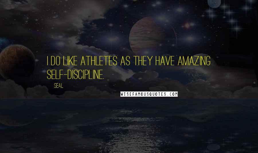 Seal quotes: I do like athletes as they have amazing self-discipline.