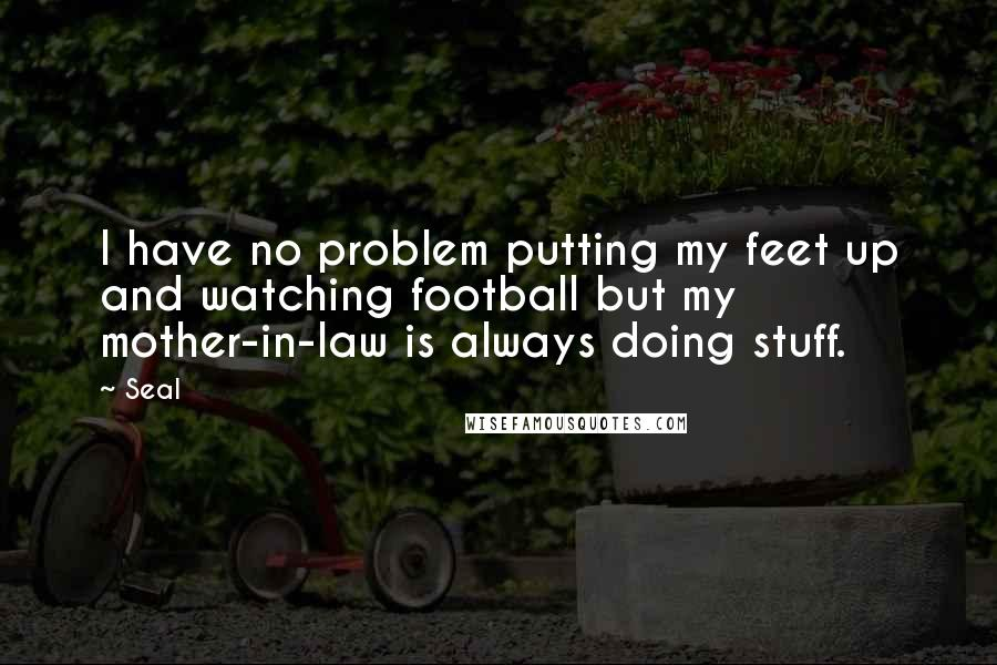 Seal quotes: I have no problem putting my feet up and watching football but my mother-in-law is always doing stuff.