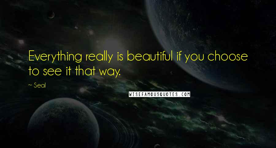Seal quotes: Everything really is beautiful if you choose to see it that way.