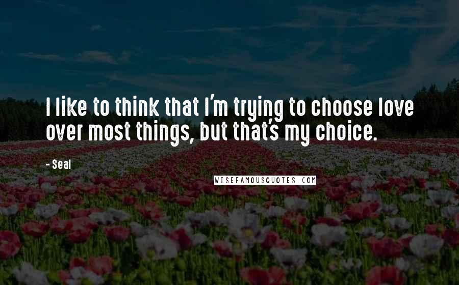 Seal quotes: I like to think that I'm trying to choose love over most things, but that's my choice.