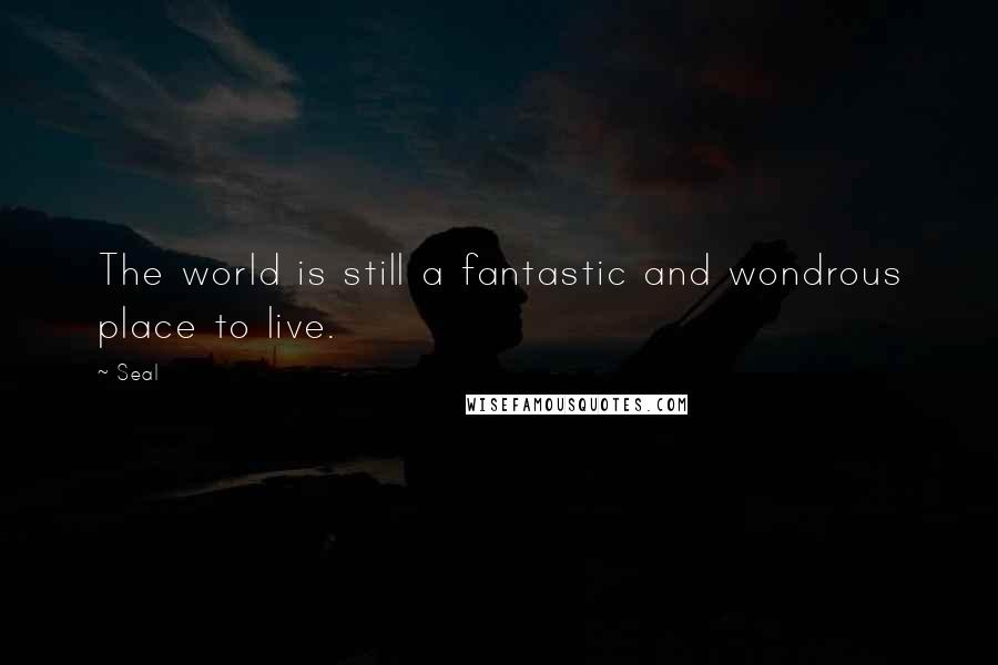 Seal quotes: The world is still a fantastic and wondrous place to live.