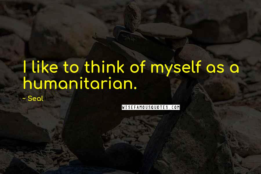 Seal quotes: I like to think of myself as a humanitarian.
