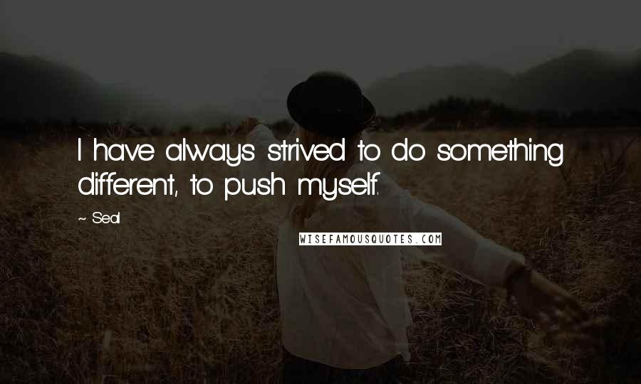 Seal quotes: I have always strived to do something different, to push myself.