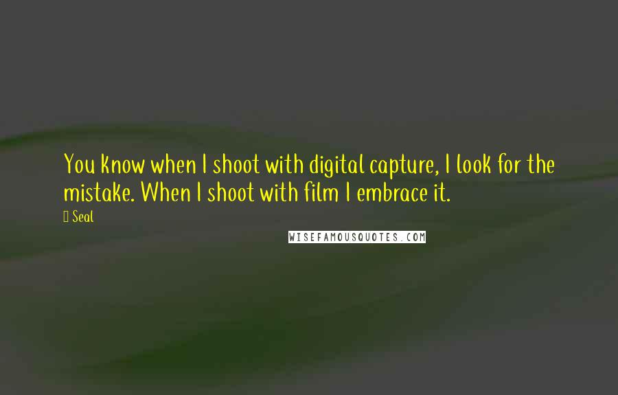 Seal quotes: You know when I shoot with digital capture, I look for the mistake. When I shoot with film I embrace it.