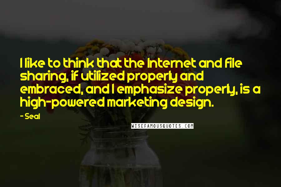 Seal quotes: I like to think that the Internet and file sharing, if utilized properly and embraced, and I emphasize properly, is a high-powered marketing design.