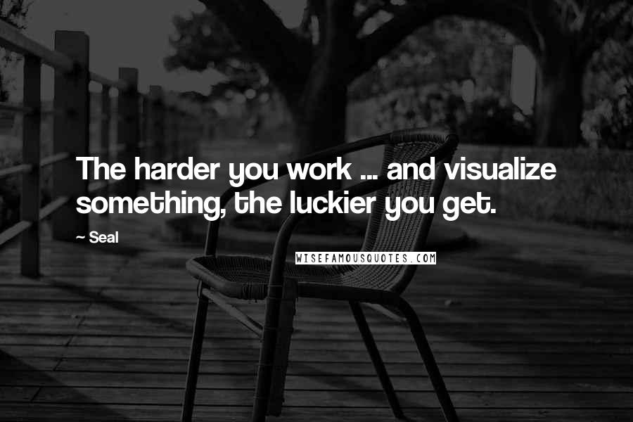 Seal quotes: The harder you work ... and visualize something, the luckier you get.