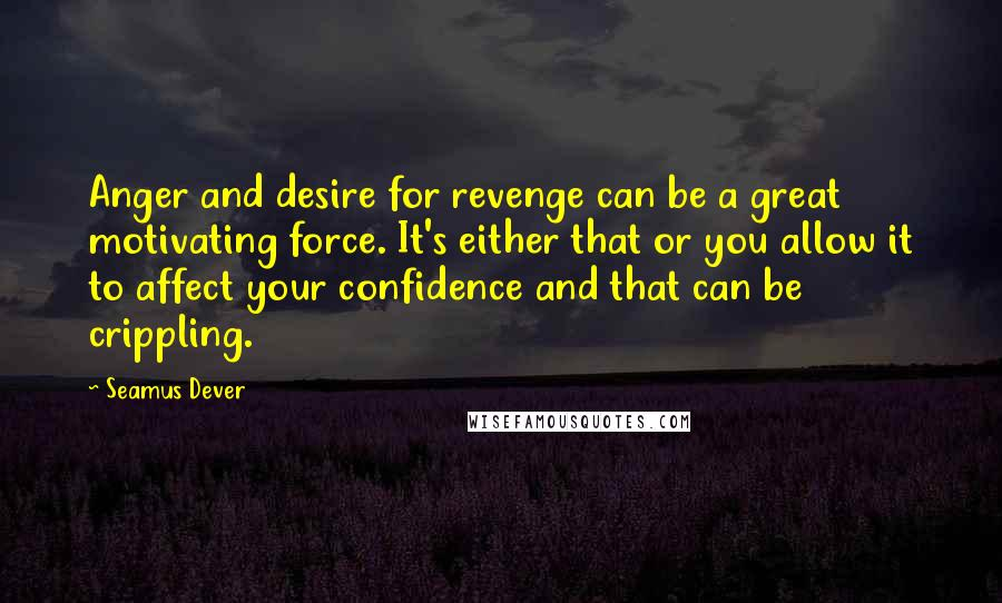 Seamus Dever quotes: Anger and desire for revenge can be a great motivating force. It's either that or you allow it to affect your confidence and that can be crippling.