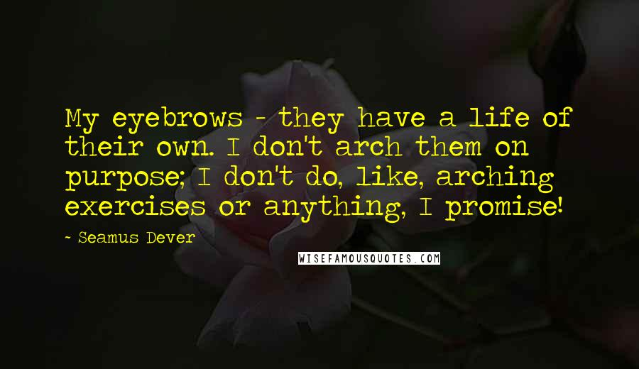Seamus Dever quotes: My eyebrows - they have a life of their own. I don't arch them on purpose; I don't do, like, arching exercises or anything, I promise!