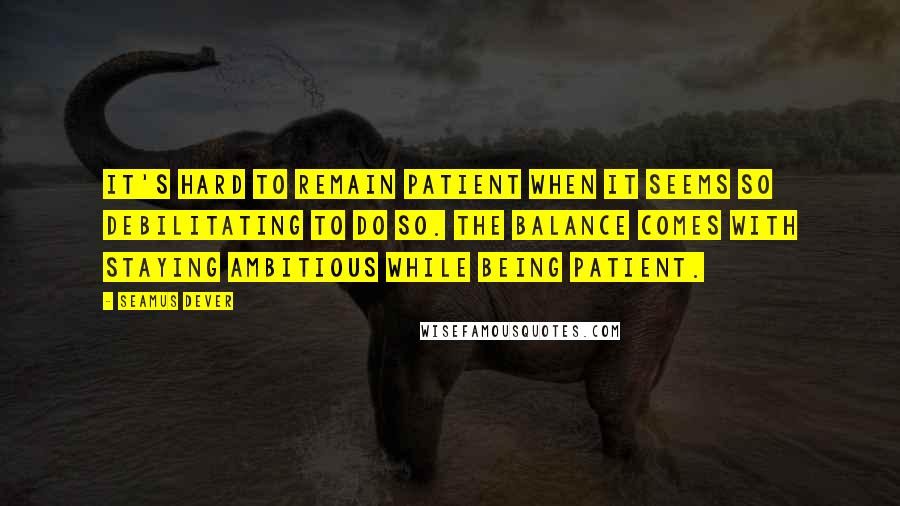 Seamus Dever quotes: It's hard to remain patient when it seems so debilitating to do so. The balance comes with staying ambitious while being patient.