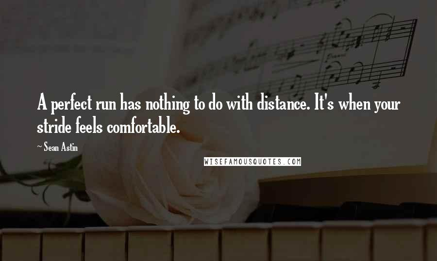 Sean Astin quotes: A perfect run has nothing to do with distance. It's when your stride feels comfortable.