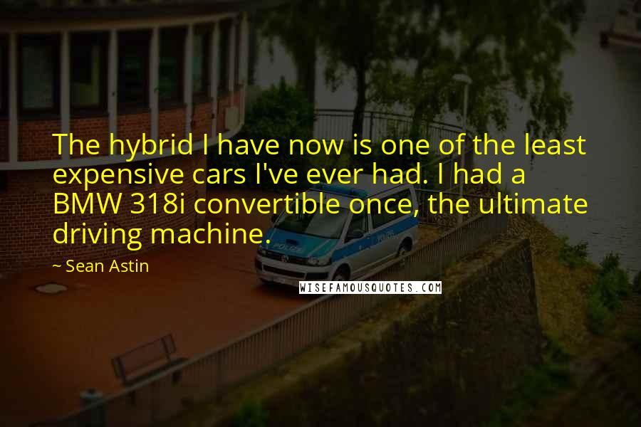 Sean Astin quotes: The hybrid I have now is one of the least expensive cars I've ever had. I had a BMW 318i convertible once, the ultimate driving machine.