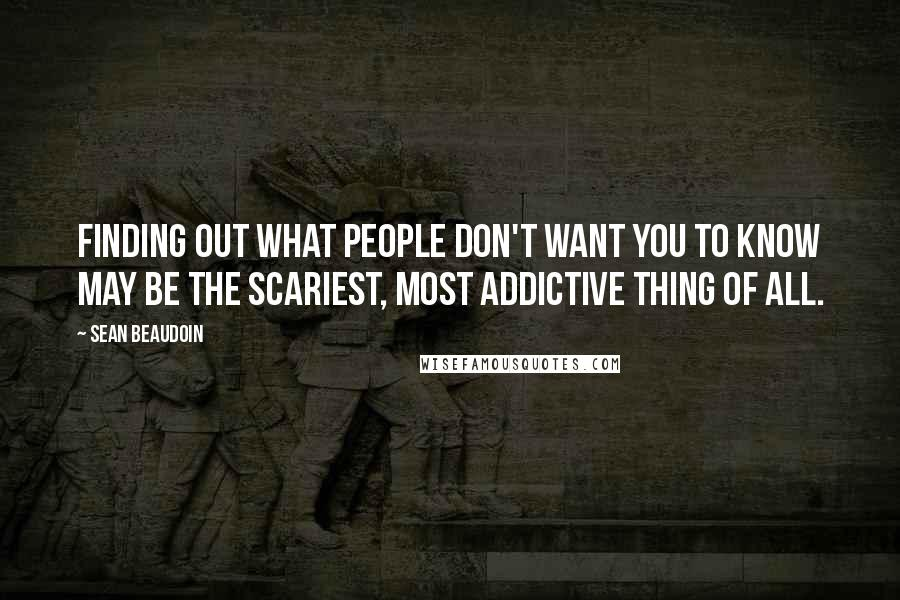 Sean Beaudoin quotes: Finding out what people don't want you to know may be the scariest, most addictive thing of all.