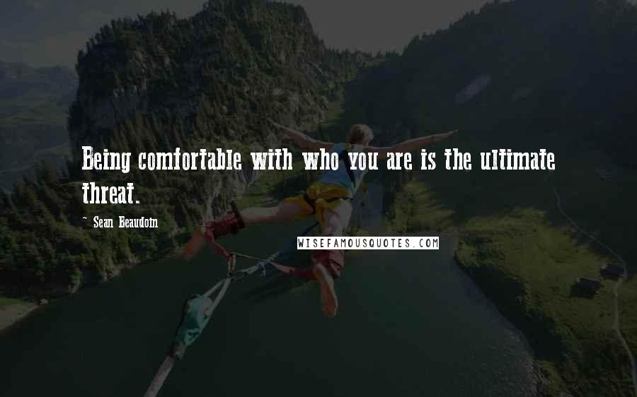 Sean Beaudoin quotes: Being comfortable with who you are is the ultimate threat.