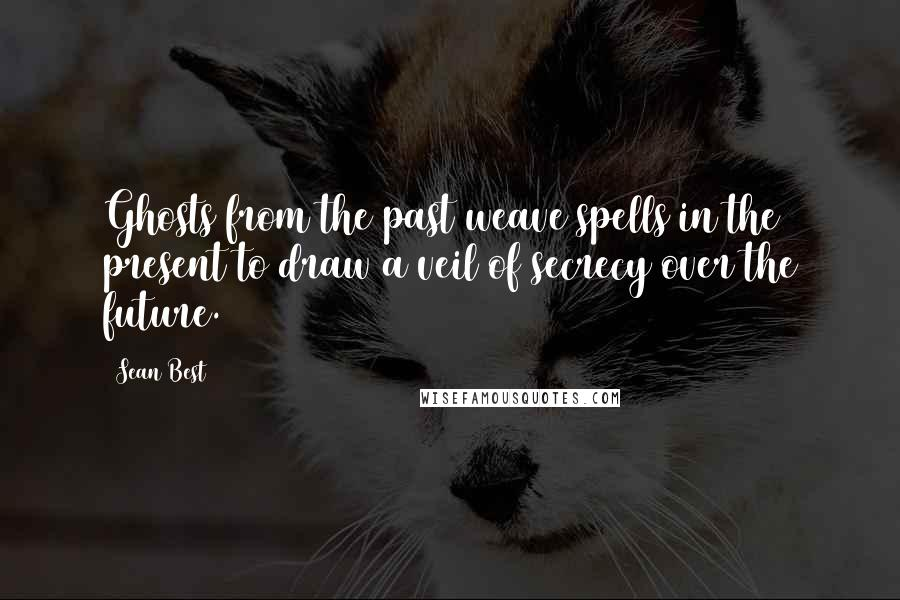 Sean Best quotes: Ghosts from the past weave spells in the present to draw a veil of secrecy over the future.