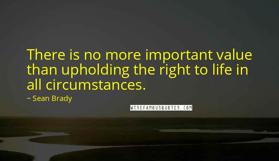 Sean Brady quotes: There is no more important value than upholding the right to life in all circumstances.