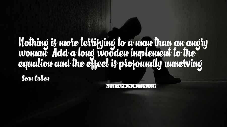 Sean Cullen quotes: Nothing is more terrifying to a man than an angry woman. Add a long wooden implement to the equation and the effect is profoundly unnerving.