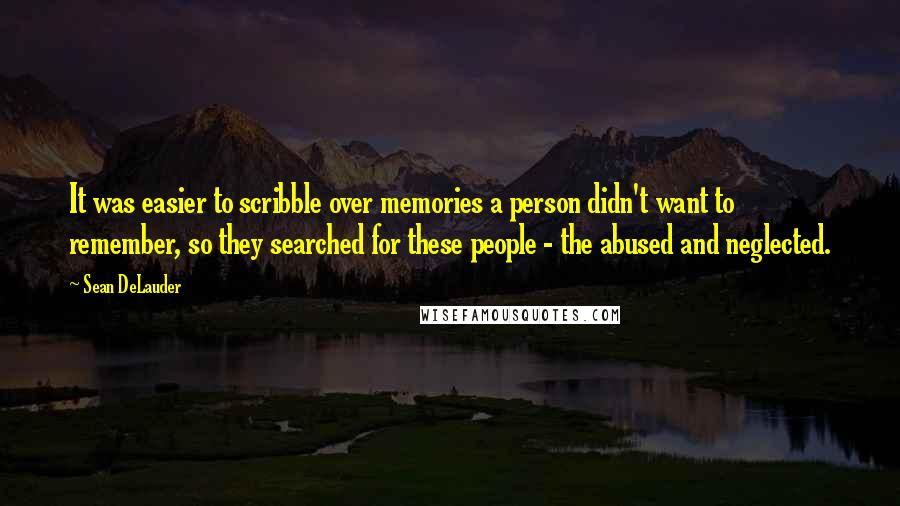 Sean DeLauder quotes: It was easier to scribble over memories a person didn't want to remember, so they searched for these people - the abused and neglected.