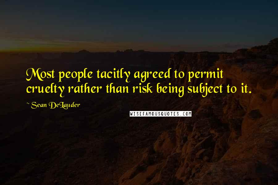 Sean DeLauder quotes: Most people tacitly agreed to permit cruelty rather than risk being subject to it.