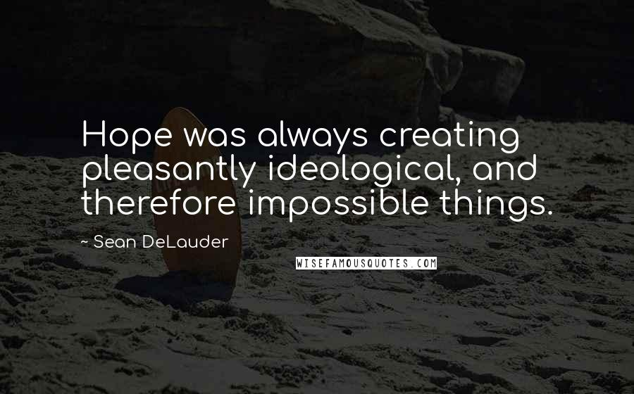 Sean DeLauder quotes: Hope was always creating pleasantly ideological, and therefore impossible things.