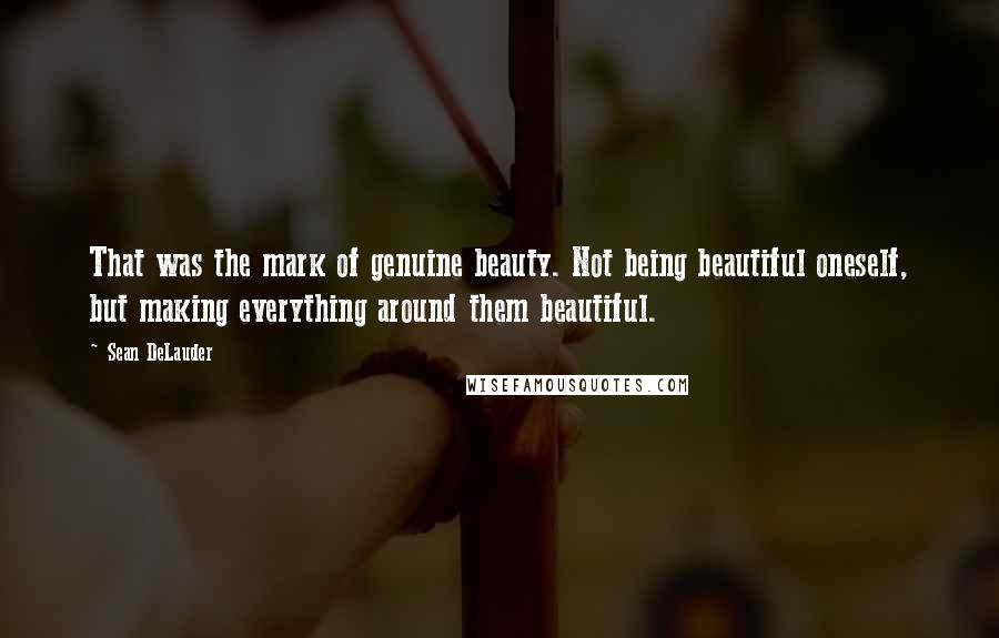Sean DeLauder quotes: That was the mark of genuine beauty. Not being beautiful oneself, but making everything around them beautiful.