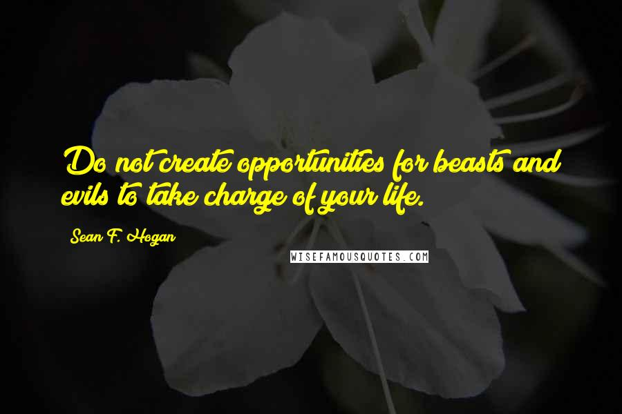 Sean F. Hogan quotes: Do not create opportunities for beasts and evils to take charge of your life.