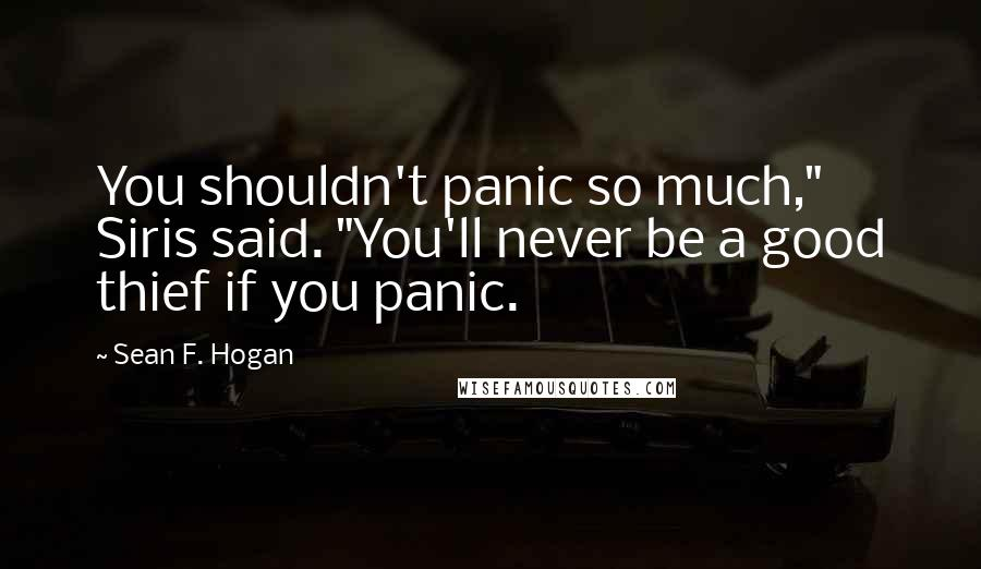 "Sean F. Hogan quotes: You shouldn't panic so much,"" Siris said. ""You'll never be a good thief if you panic."