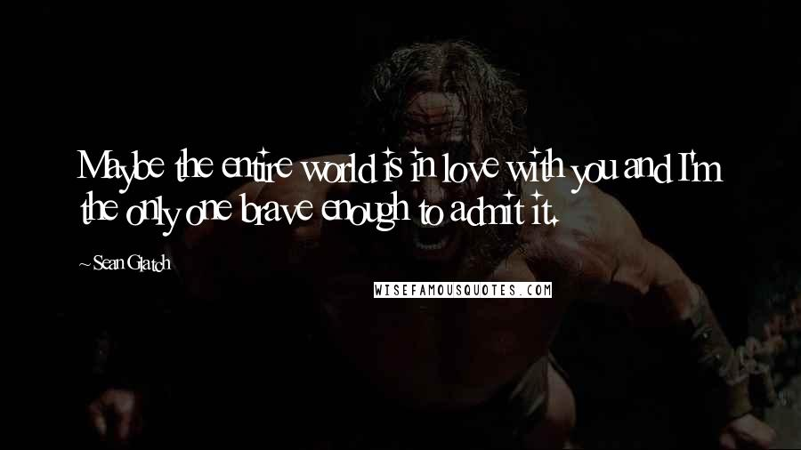 Sean Glatch quotes: Maybe the entire world is in love with you and I'm the only one brave enough to admit it.