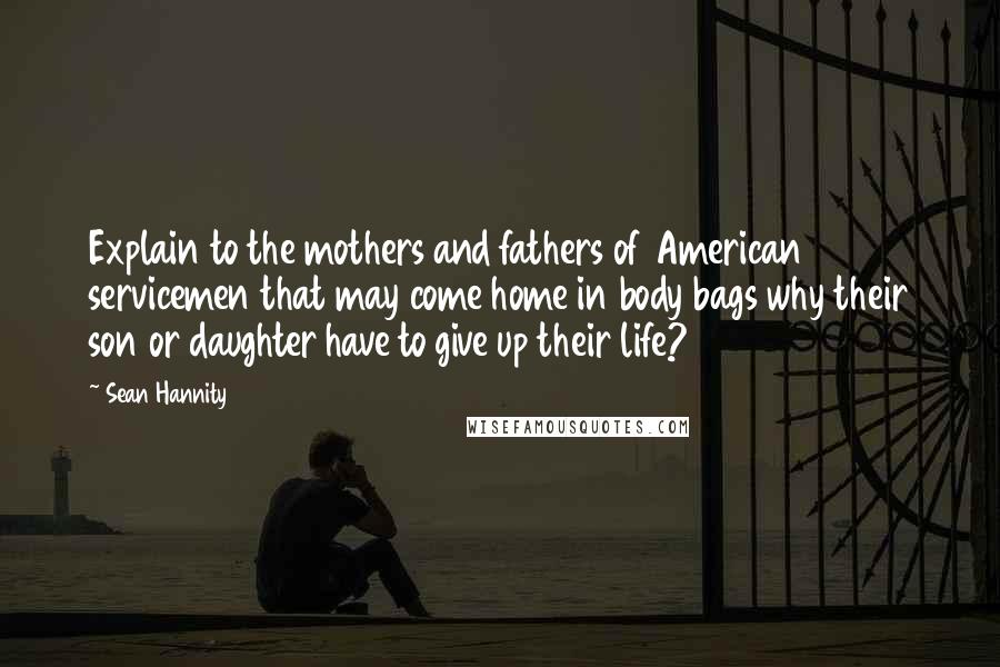 Sean Hannity quotes: Explain to the mothers and fathers of American servicemen that may come home in body bags why their son or daughter have to give up their life?