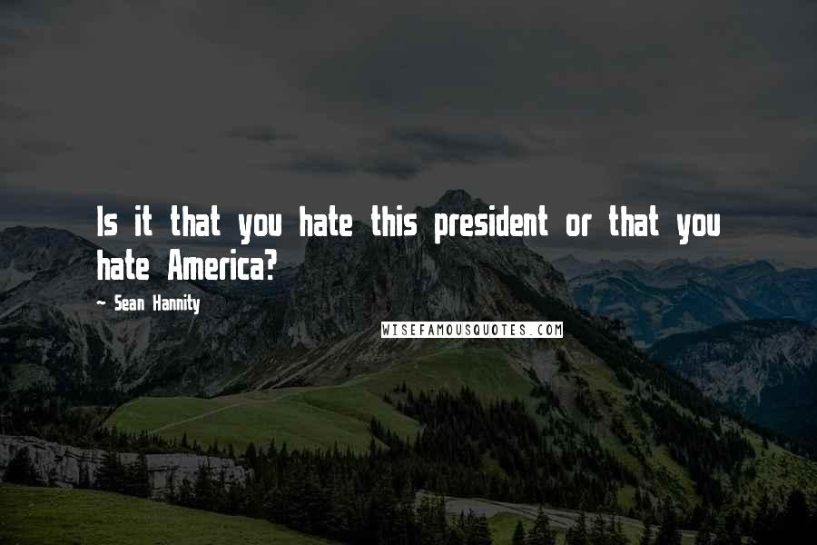 Sean Hannity quotes: Is it that you hate this president or that you hate America?