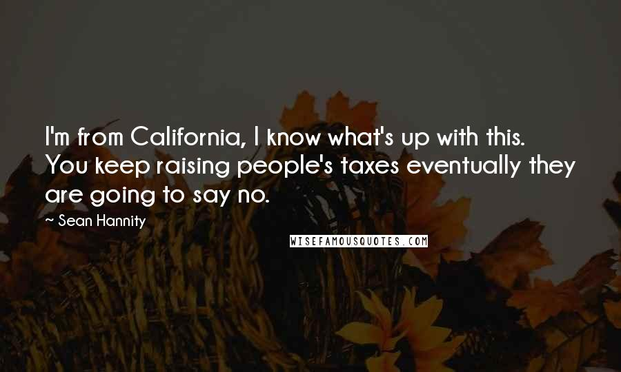 Sean Hannity quotes: I'm from California, I know what's up with this. You keep raising people's taxes eventually they are going to say no.