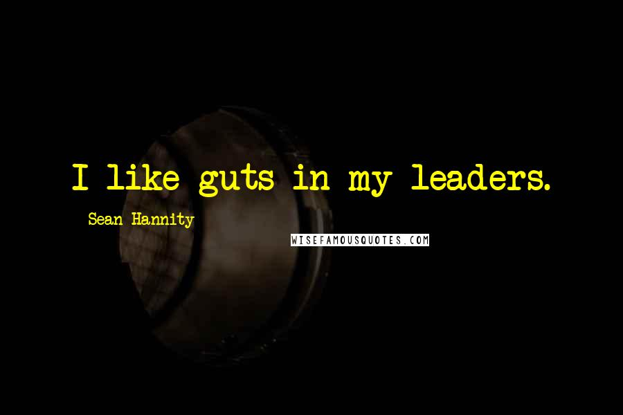 Sean Hannity quotes: I like guts in my leaders.