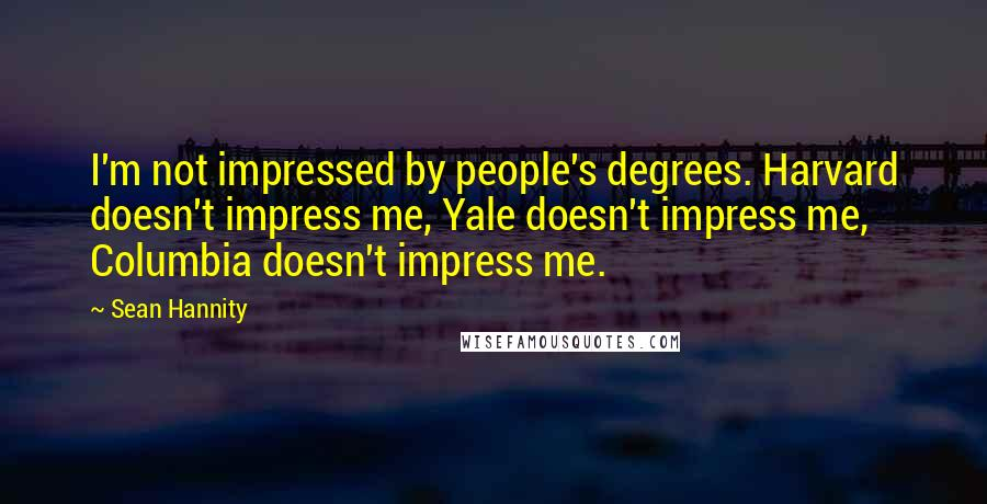 Sean Hannity quotes: I'm not impressed by people's degrees. Harvard doesn't impress me, Yale doesn't impress me, Columbia doesn't impress me.