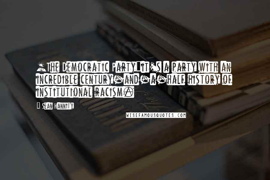 Sean Hannity quotes: [The Democratic Party]it's a party with an incredible century-and-a-half history of institutional racism.