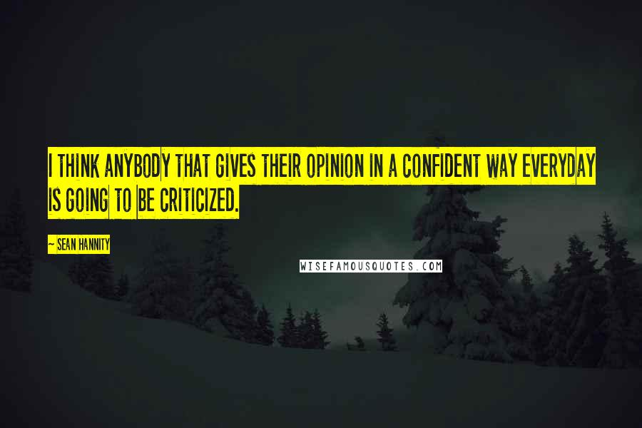 Sean Hannity quotes: I think anybody that gives their opinion in a confident way everyday is going to be criticized.