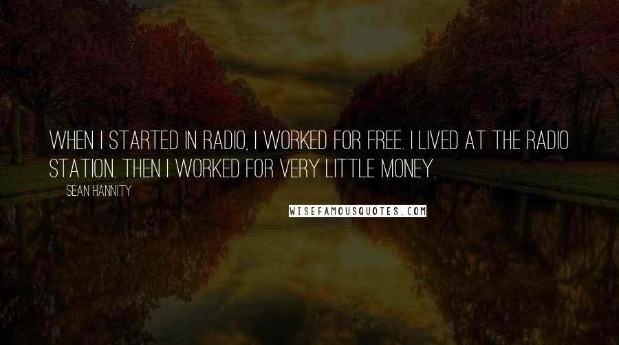 Sean Hannity quotes: When I started in radio, I worked for free. I lived at the radio station. Then I worked for very little money.
