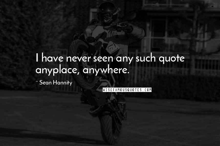 Sean Hannity quotes: I have never seen any such quote anyplace, anywhere.
