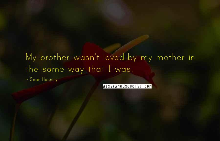 Sean Hannity quotes: My brother wasn't loved by my mother in the same way that I was.