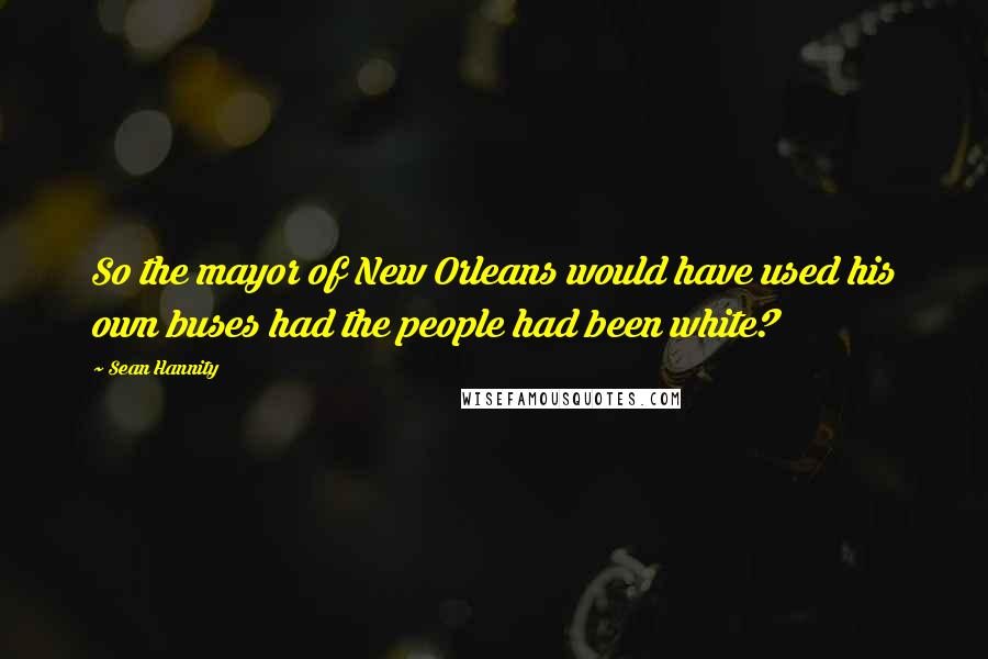 Sean Hannity quotes: So the mayor of New Orleans would have used his own buses had the people had been white?