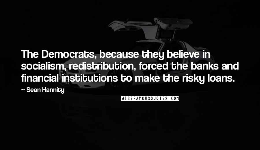 Sean Hannity quotes: The Democrats, because they believe in socialism, redistribution, forced the banks and financial institutions to make the risky loans.