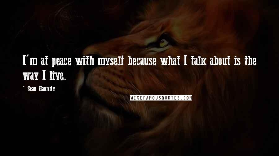 Sean Hannity quotes: I'm at peace with myself because what I talk about is the way I live.