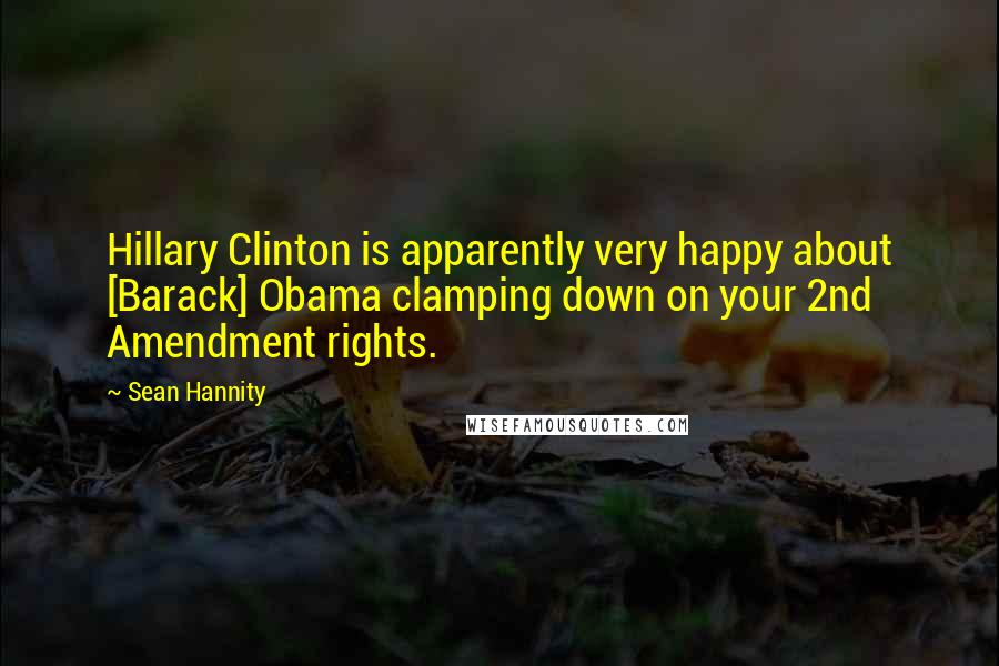 Sean Hannity quotes: Hillary Clinton is apparently very happy about [Barack] Obama clamping down on your 2nd Amendment rights.