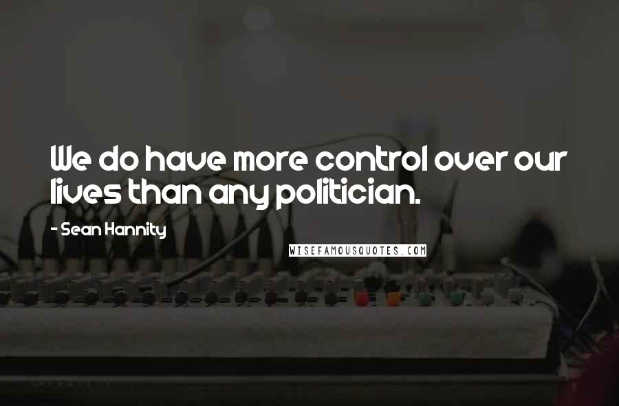 Sean Hannity quotes: We do have more control over our lives than any politician.